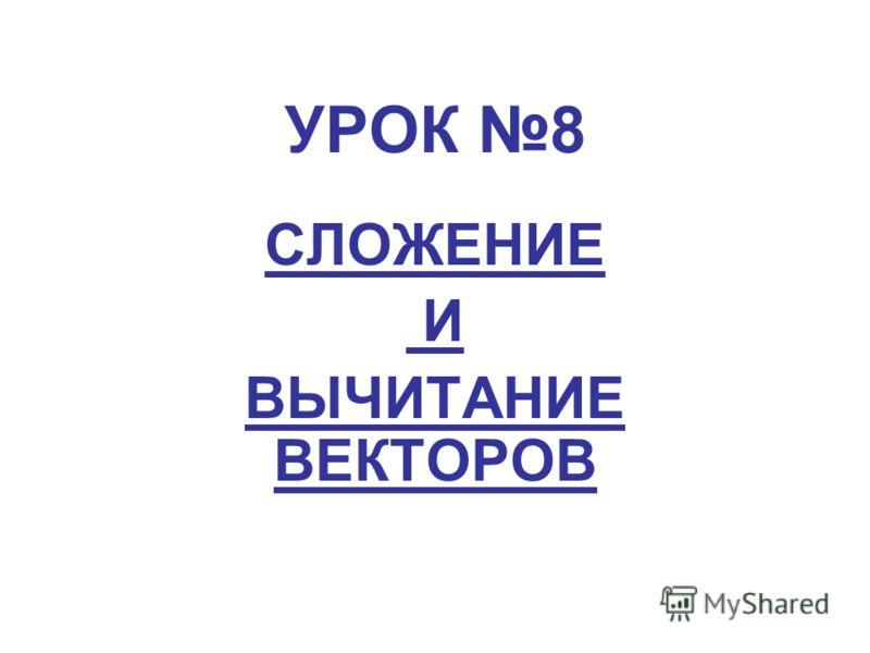 УРОК 8 CЛОЖЕНИЕ И ВЫЧИТАНИЕ ВЕКТОРОВ