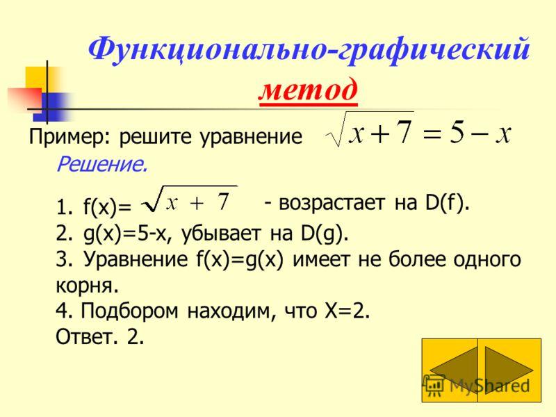 Функционально-графический метод Пример: решите уравнение 1.f(x)= 2.g(x)=5-x, убывает на D(g). 3.Уравнение f(x)=g(x) имеет не более одного корня. 4. Подбором находим, что X=2. Ответ. 2. - возрастает на D(f). Решение.