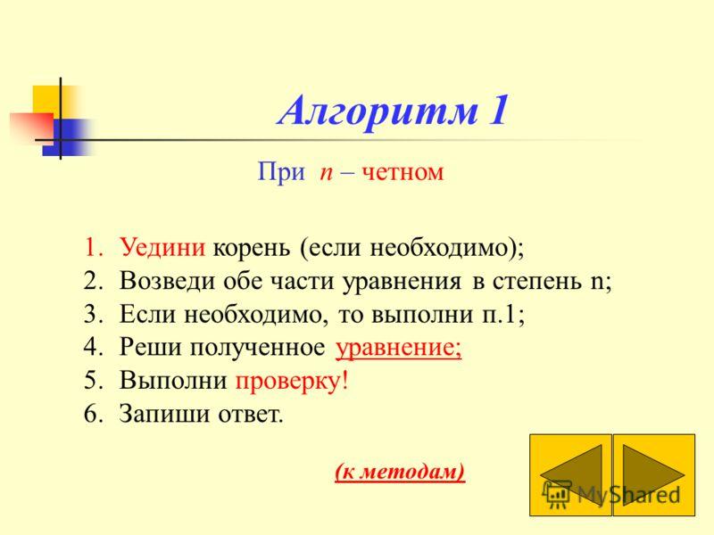 Алгоритм 1 При n – четном 1.Уедини корень (если необходимо); 2.Возведи обе части уравнения в степень n; 3.Если необходимо, то выполни п.1; 4.Реши полученное уравнение;уравнение; 5.Выполни проверку! 6.Запиши ответ. (к методам)