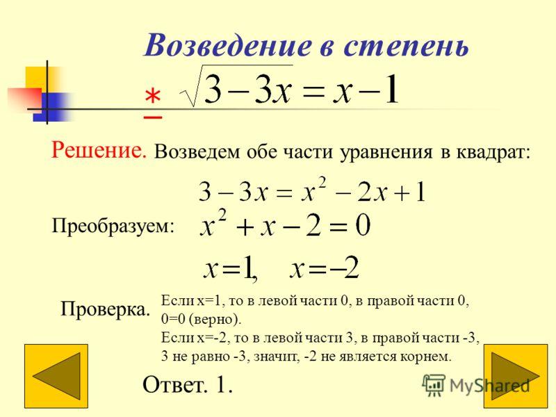 Возведение в степень Решение. Возведем обе части уравнения в квадрат: Преобразуем: Проверка. Если x=1, то в левой части 0, в правой части 0, 0=0 (верно). Если x=-2, то в левой части 3, в правой части -3, 3 не равно -3, значит, -2 не является корнем.