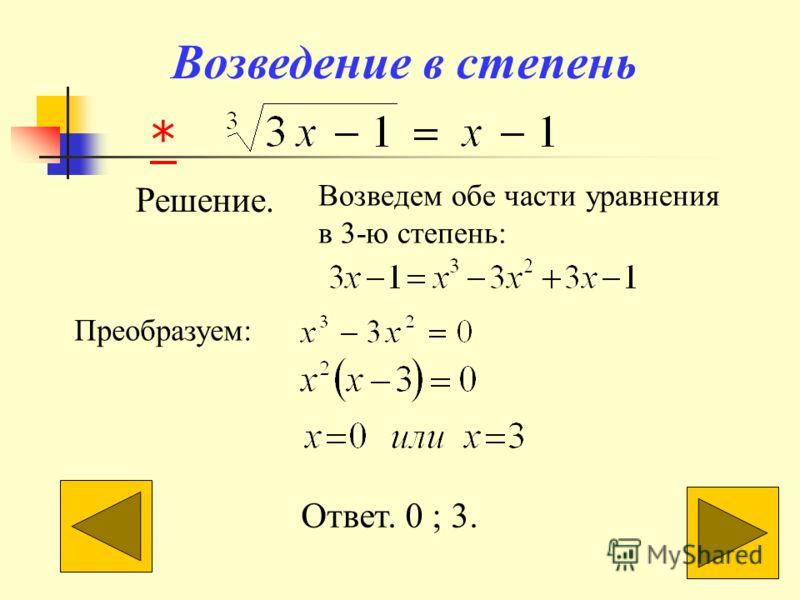 Возведение в степень Решение. Возведем обе части уравнения в 3-ю степень: Преобразуем: Ответ. 0 ; 3. *