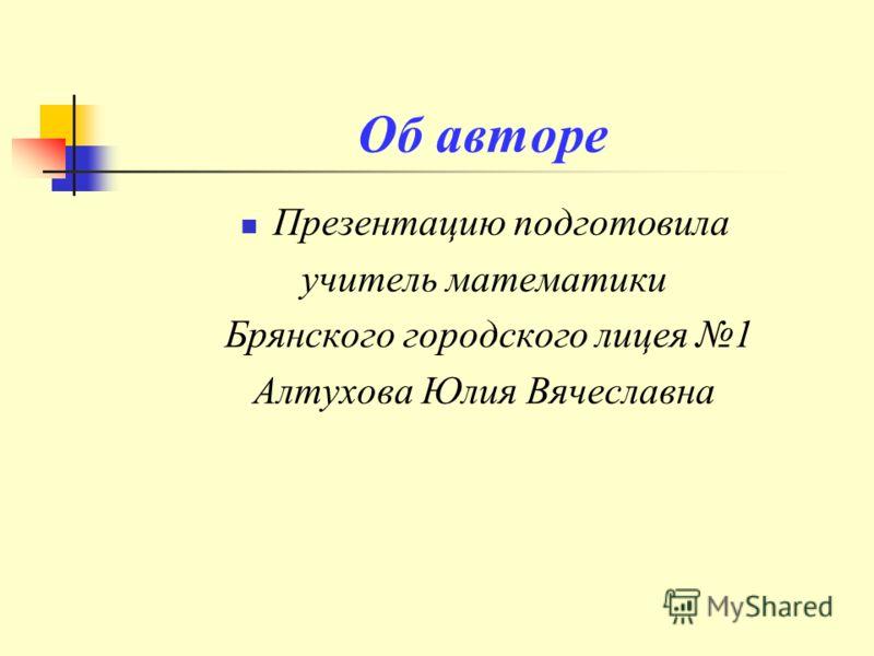 Об авторе Презентацию подготовила учитель математики Брянского городского лицея 1 Алтухова Юлия Вячеславна