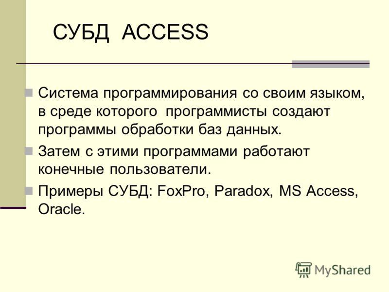 Система программирования со своим языком, в среде которого программисты создают программы обработки баз данных. Затем с этими программами работают конечные пользователи. Примеры СУБД: FoxPro, Paradox, MS Access, Oracle. СУБД АССESS