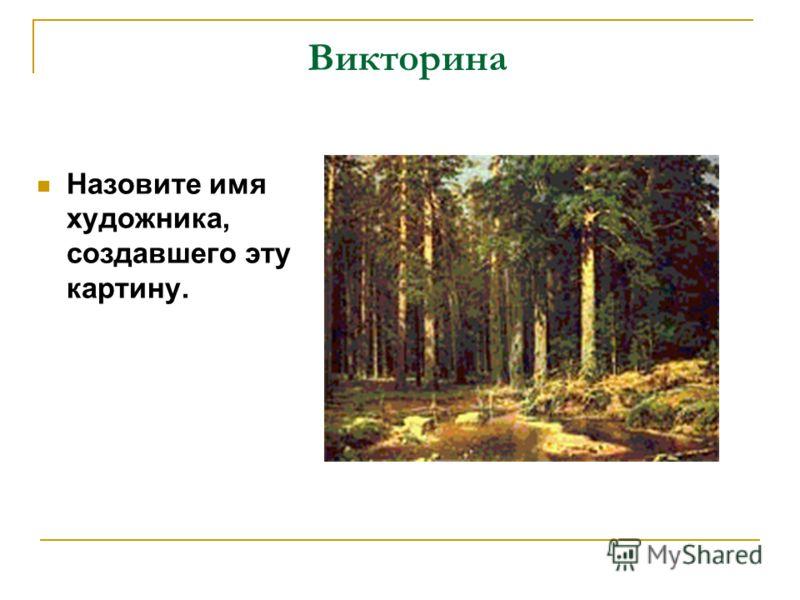 Викторина Назовите имя художника, создавшего эту картину.