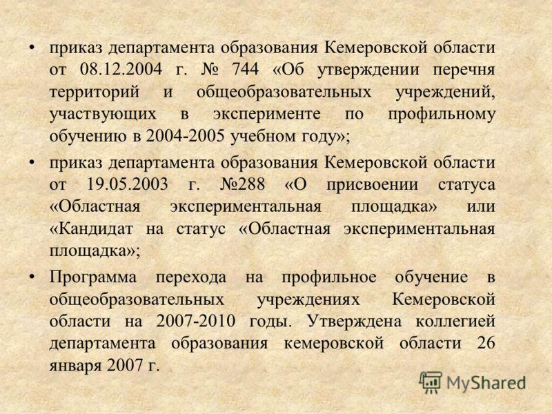 приказ департамента образования Кемеровской области от 08.12.2004 г. 744 «Об утверждении перечня территорий и общеобразовательных учреждений, участвующих в эксперименте по профильному обучению в 2004-2005 учебном году»; приказ департамента образовани