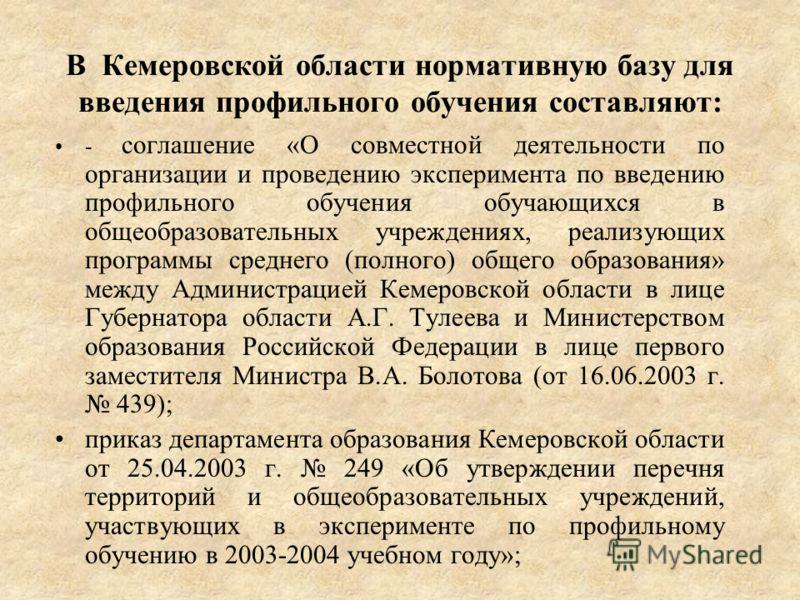 В Кемеровской области нормативную базу для введения профильного обучения составляют: - соглашение «О совместной деятельности по организации и проведению эксперимента по введению профильного обучения обучающихся в общеобразовательных учреждениях, реал