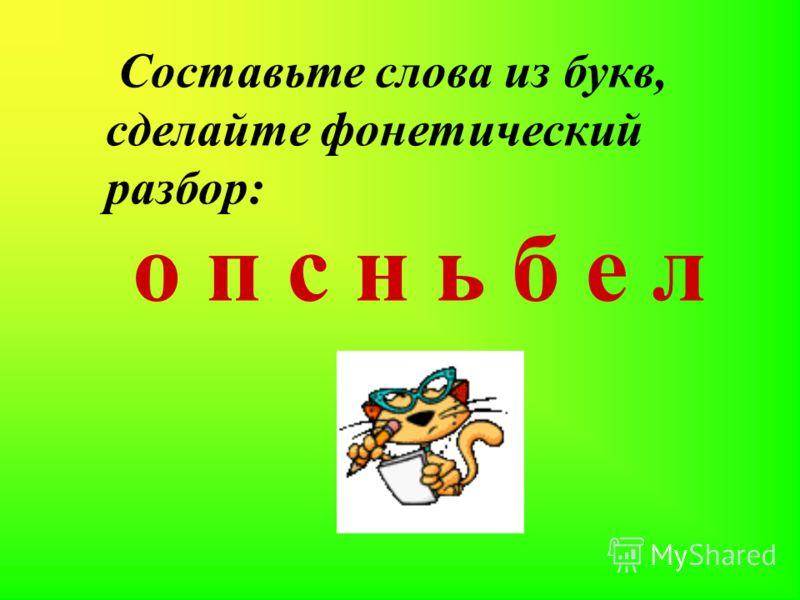 Составьте слова из букв, сделайте фонетический разбор: о п с н ь б е л