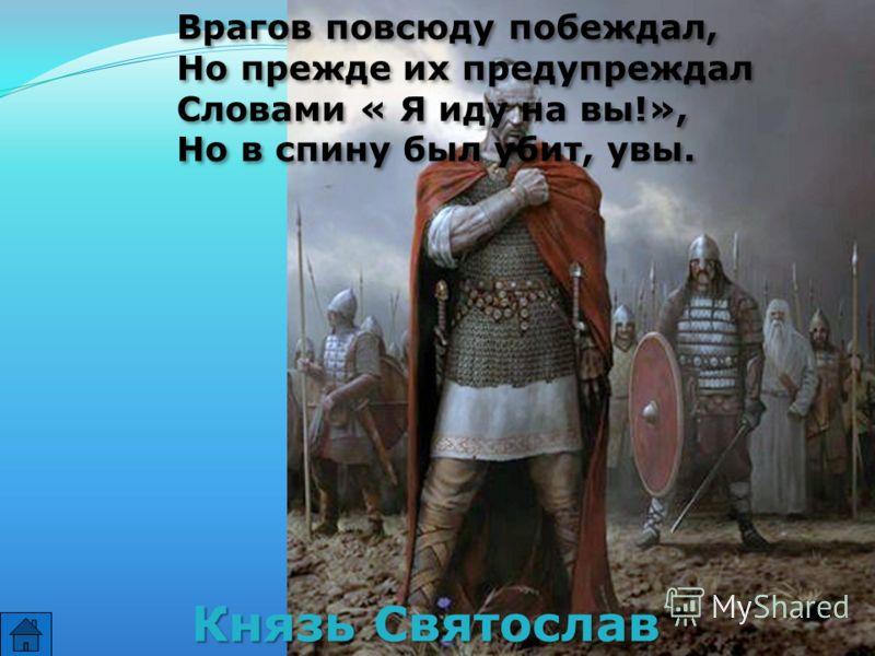Врагов повсюду побеждал, Но прежде их предупреждал Словами « Я иду на вы!», Но в спину был убит, увы. Врагов повсюду побеждал, Но прежде их предупреждал Словами « Я иду на вы!», Но в спину был убит, увы. Князь Святослав