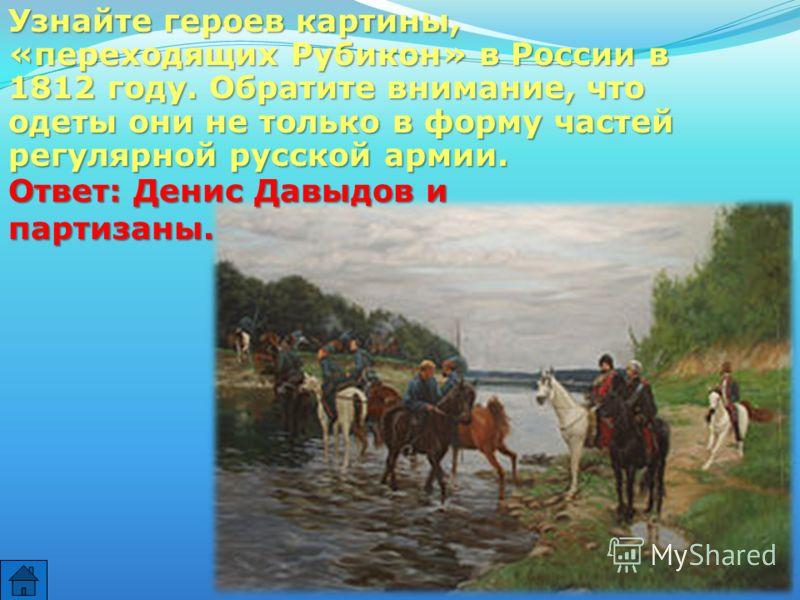 Узнайте героев картины, «переходящих Рубикон» в России в 1812 году. Обратите внимание, что одеты они не только в форму частей регулярной русской армии. Ответ: Денис Давыдов и партизаны.