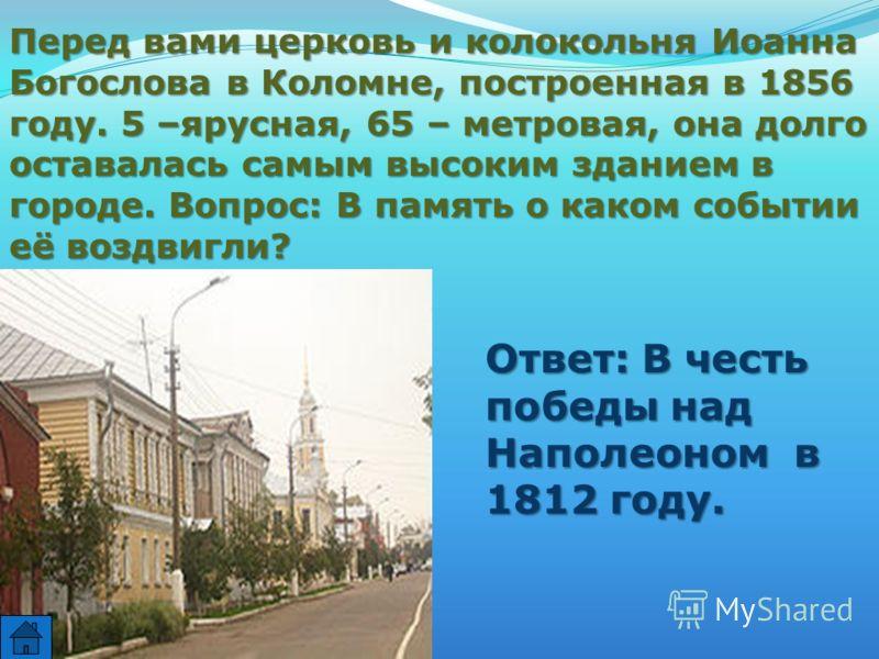 Перед вами церковь и колокольня Иоанна Богослова в Коломне, построенная в 1856 году. 5 –ярусная, 65 – метровая, она долго оставалась самым высоким зданием в городе. Вопрос: В память о каком событии её воздвигли? Ответ: В честь победы над Наполеоном в