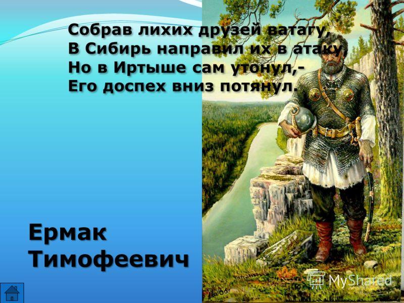 Собрав лихих друзей ватагу, В Сибирь направил их в атаку, Но в Иртыше сам утонул,- Его доспех вниз потянул. Собрав лихих друзей ватагу, В Сибирь направил их в атаку, Но в Иртыше сам утонул,- Его доспех вниз потянул. ЕрмакТимофеевич