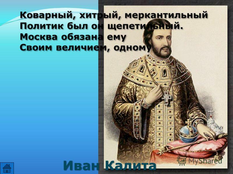 Коварный, хитрый, меркантильный Политик был он щепетильный. Москва обязана ему Своим величием, одному Коварный, хитрый, меркантильный Политик был он щепетильный. Москва обязана ему Своим величием, одному Иван Калита