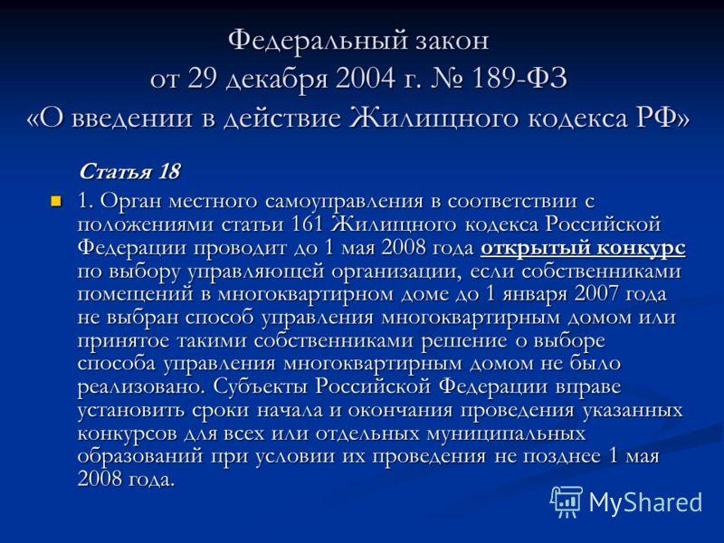 Федеральный закон от 29 декабря 2004 г. 189-ФЗ «О введении в действие Жилищного кодекса РФ» Статья 18 1. Орган местного самоуправления в соответствии с положениями статьи 161 Жилищного кодекса Российской Федерации проводит до 1 мая 2008 года открытый