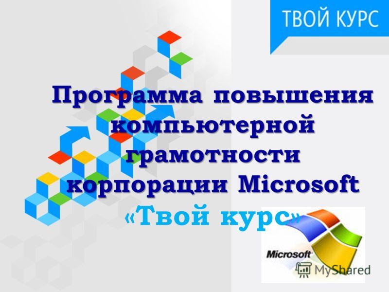 Программа повышения компьютерной грамотности корпорации Microsoft Программа повышения компьютерной грамотности корпорации Microsoft «Твой курс»