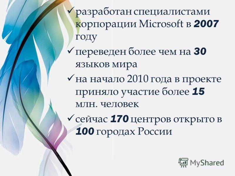 разработан специалистами корпорации Microsoft в 2007 году переведен более чем на 30 языков мира на начало 2010 года в проекте приняло участие более 15 млн. человек сейчас 170 центров открыто в 100 городах России