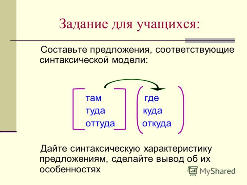 Задание для учащихся: Составьте предложения, соответствующие синтаксической модели: там где туда куда оттуда откуда Дайте синтаксическую характеристику предложениям, сделайте вывод об их особенностях
