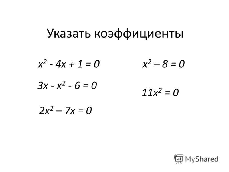 Указать коэффициенты х 2 - 4x + 1 = 0 3х - х 2 - 6 = 0 2х 2 – 7х = 0 х 2 – 8 = 0 11х 2 = 0