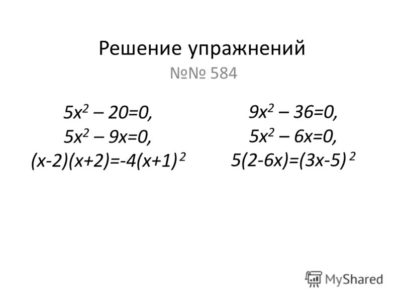 Решение упражнений 584 5х 2 – 20=0, 5х 2 – 9х=0, (х-2)(х+2)=-4(х+1) 2 9х 2 – 36=0, 5х 2 – 6х=0, 5(2-6х)=(3х-5) 2