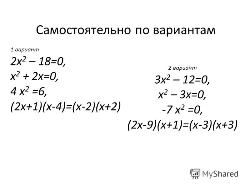 Самостоятельно по вариантам 1 вариант 2х 2 – 18=0, х 2 + 2х=0, 4 х 2 =6, (2х+1)(х-4)=(х-2)(х+2) 2 вариант 3х 2 – 12=0, х 2 – 3х=0, -7 х 2 =0, (2х-9)(х+1)=(х-3)(х+3)