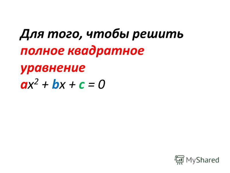 Для того, чтобы решить полное квадратное уравнение ах 2 + bx + c = 0