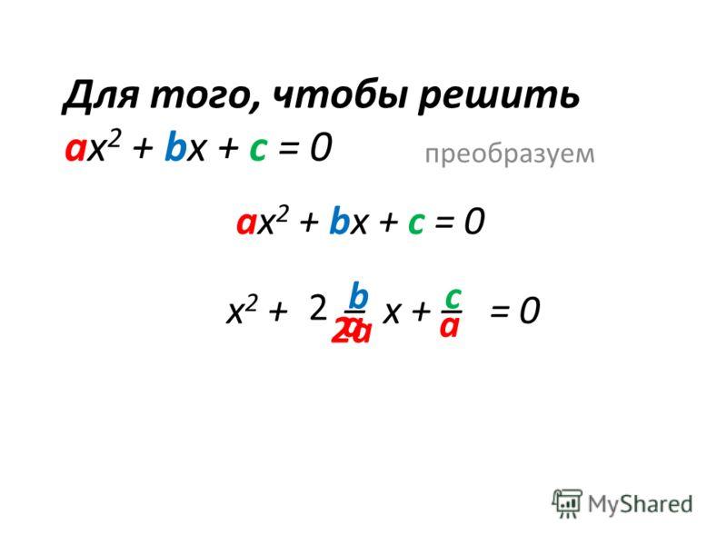 Для того, чтобы решить ах 2 + bx + c = 0 преобразуем ах 2 + bx + c = 0 х 2 + – x + – = 0 b аа c 2 2а
