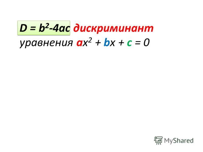 D = b 2 -4ac дискриминант уравнения ах 2 + bx + c = 0