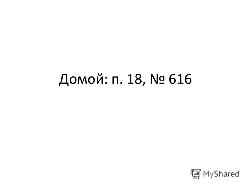 Домой: п. 18, 616