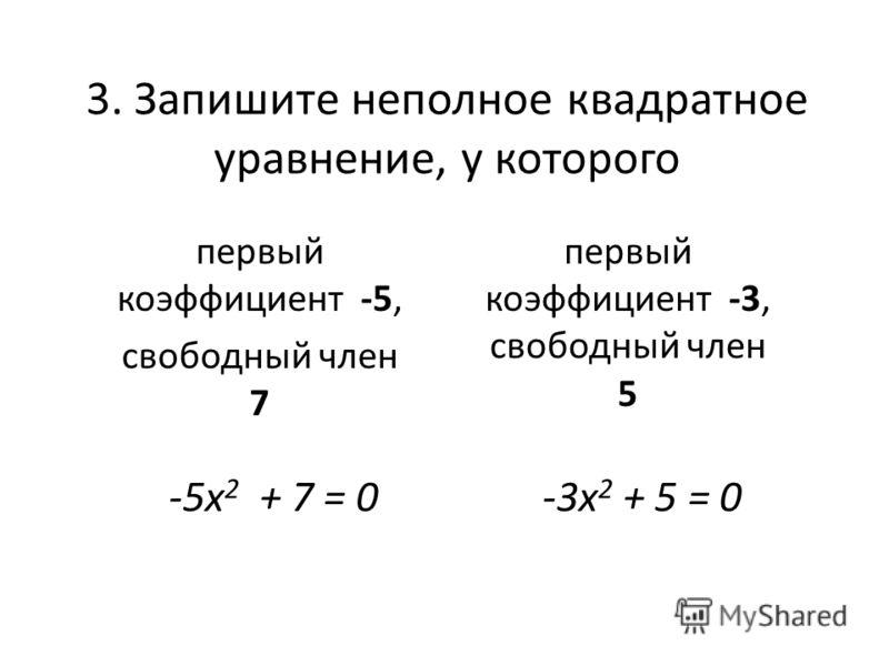 3. Запишите неполное квадратное уравнение, у которого первый коэффициент -5, свободный член 7 первый коэффициент -3, свободный член 5 -5х 2 + 7 = 0-3х 2 + 5 = 0