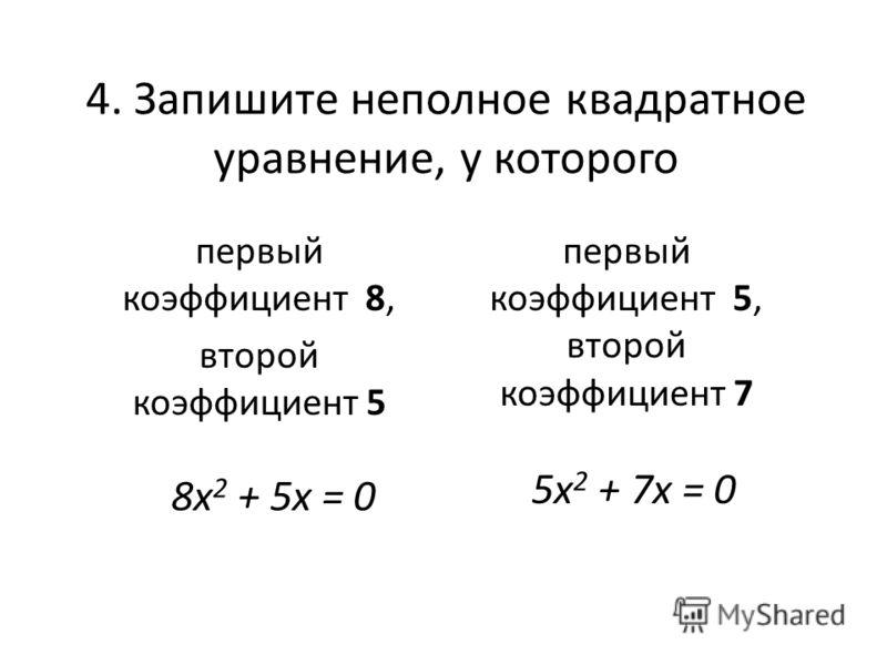 4. Запишите неполное квадратное уравнение, у которого первый коэффициент 8, второй коэффициент 5 первый коэффициент 5, второй коэффициент 7 8х 2 + 5x = 0 5х 2 + 7x = 0