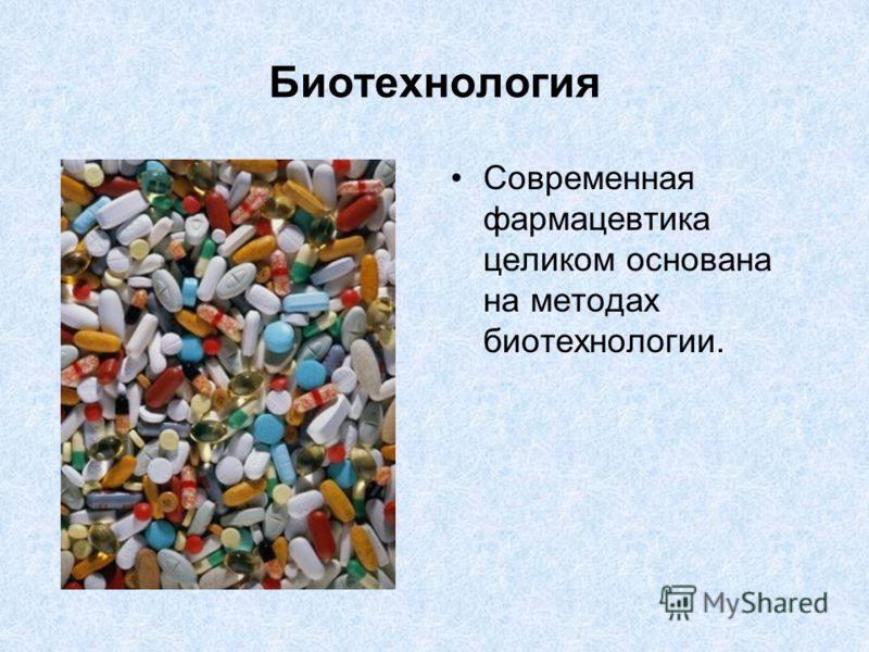 Биотехнология Современная фармацевтика целиком основана на методах биотехнологии.