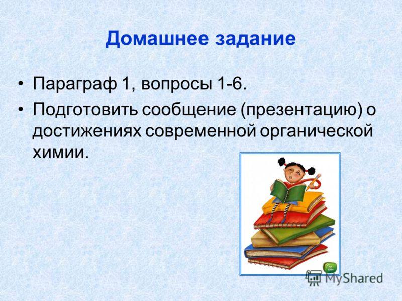 Домашнее задание Параграф 1, вопросы 1-6. Подготовить сообщение (презентацию) о достижениях современной органической химии.