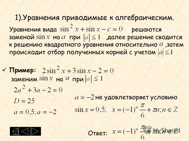 1).Уравнения приводимые к алгебраическим. Уравнения вида решаются заменой на при,далее решение сводится к решению квадратного уравнения относительно,затем происходит отбор полученных корней с учетом Пример: заменим на при не удовлетворяет условию Отв