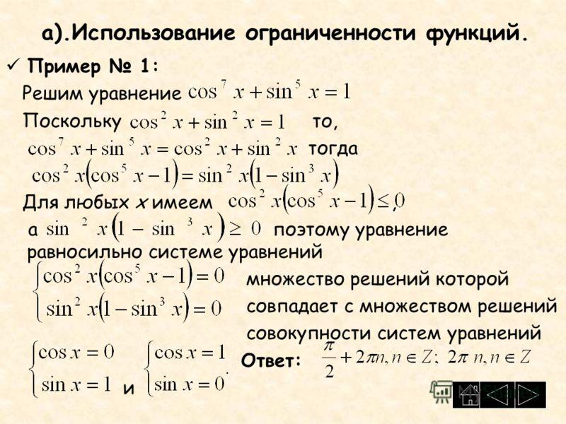 а).Использование ограниченности функций. Пример 1: Решим уравнение Поскольку то, тогда Для любых x имеем, а поэтому уравнение равносильно системе уравнений множество решений которой совпадает с множеством решений совокупности систем уравнений Ответ: