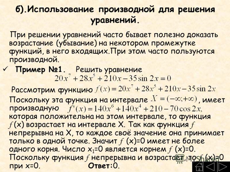 б).Использование производной для решения уравнений. При решении уравнений часто бывает полезно доказать возрастание (убывание) на некотором промежутке функций, в него входящих.При этом часто пользуются производной. Пример 1. Решить уравнение Рассмотр