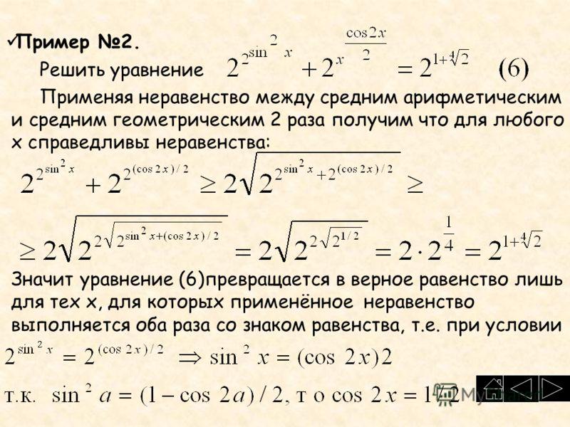 Пример 2. Решить уравнение Применяя неравенство между средним арифметическим и средним геометрическим 2 раза получим что для любого х справедливы неравенства: Значит уравнение (6)превращается в верное равенство лишь для тех х, для которых применённое