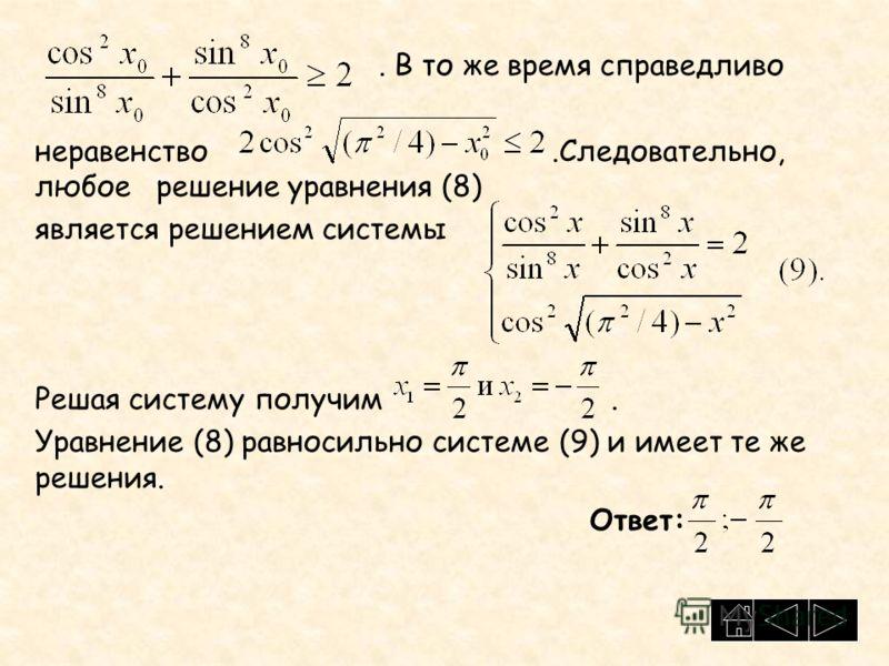 . В то же время справедливо неравенство.Следовательно, любое решение уравнения (8) является решением системы Решая систему получим. Уравнение (8) равносильно системе (9) и имеет те же решения. Ответ: