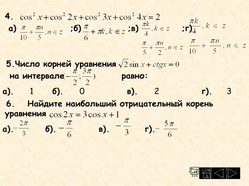 4. а) ;б) ;в) ;г) 5.Число корней уравнения на интервале равно: а). 1 б). 0в). 2г).3 6.Найдите наибольший отрицательный корень уравнения а). б). в). г).