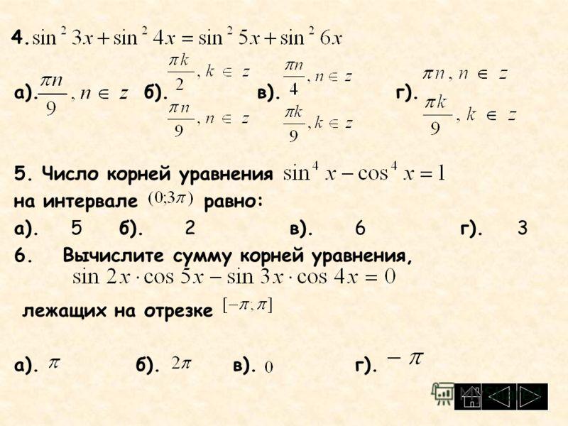 4. а). б). в). г). 5. Число корней уравнения на интервале равно: а). 5 б). 2в). 6г).3 6. Вычислите сумму корней уравнения, лежащих на отрезке а). б). в). г).