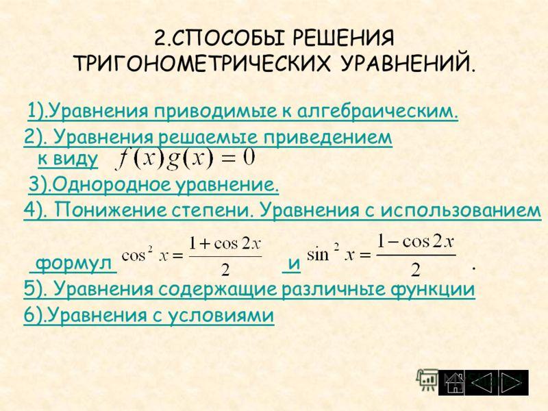 2.СПОСОБЫ РЕШЕНИЯ ТРИГОНОМЕТРИЧЕСКИХ УРАВНЕНИЙ. 1).Уравнения приводимые к алгебраическим. 2). Уравнения решаемые приведением к виду2). Уравнения решаемые приведением к виду 3).Однородное уравнение. 4). Понижение степени. Уравнения с использованием фо