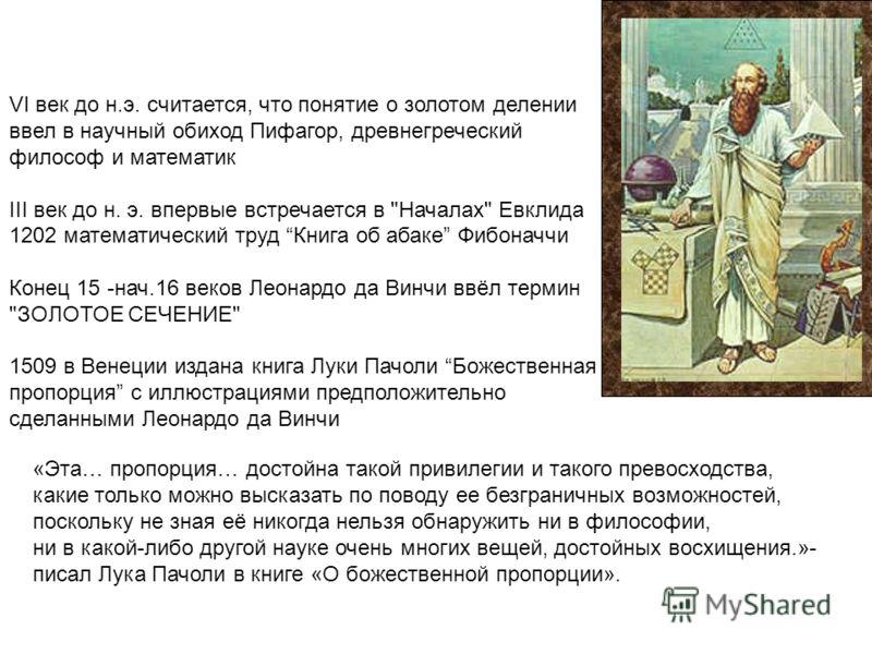 VI век до н.э. считается, что понятие о золотом делении ввел в научный обиход Пифагор, древнегреческий философ и математик III век до н. э. впервые встречается в