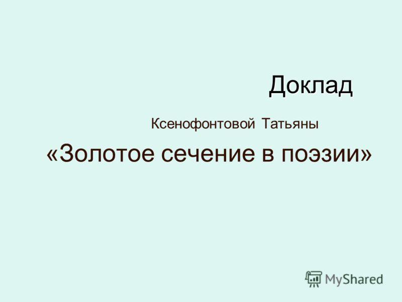 Доклад Доклад Ксенофонтовой Татьяны «Золотое сечение в поэзии»