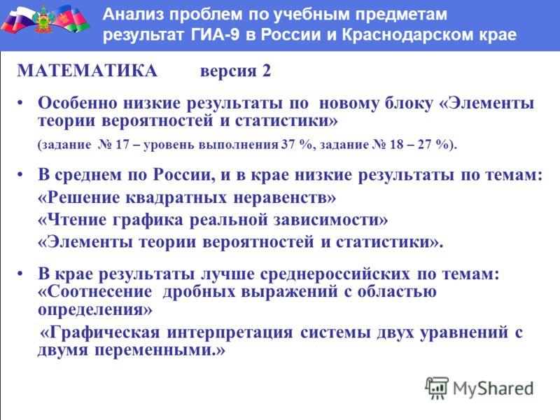 МАТЕМАТИКА версия 2 Особенно низкие результаты по новому блоку «Элементы теории вероятностей и статистики» (задание 17 – уровень выполнения 37 %, задание 18 – 27 %). В среднем по России, и в крае низкие результаты по темам: «Решение квадратных нераве