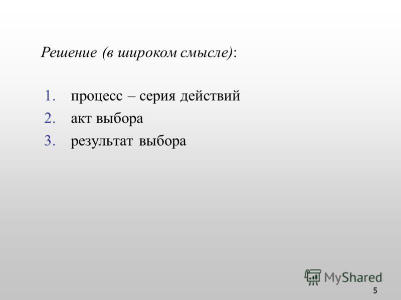 5 1.процесс – серия действий 2.акт выбора 3.результат выбора Решение (в широком смысле):