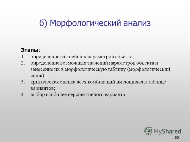 50 б) Морфологический анализ Этапы : 1.определение важнейших параметров объекта; 2.определение возможных значений параметров объекта и занесение их в морфологическую таблицу (морфологический ящик); 3.критическая оценка всех комбинаций имеющихся в таб