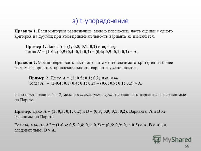 66 з) t-упорядочение Правило 1. Если критерии равнозначны, можно переносить часть оценки с одного критерия на другой; при этом привлекательность варианта не изменяется. Пример 1. Дано: А = (1; 0,5; 0,1; 0,2) и 1 = 2. Тогда А = (1-0,4; 0,5+0,4; 0,1; 0