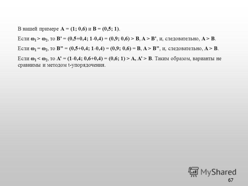 67 В нашей примере А = (1; 0,6) и B = (0,5; 1). Если 1 > 2, то B = (0,5+0,4; 1-0,4) = (0,9; 0,6) > B, A > B, и, следовательно, A > B. Если 1 = 2, то B = (0,5+0,4; 1-0,4) = (0,9; 0,6) = B, A > B, и, следовательно, A > B. Если 1 A, A > B. Таким образом