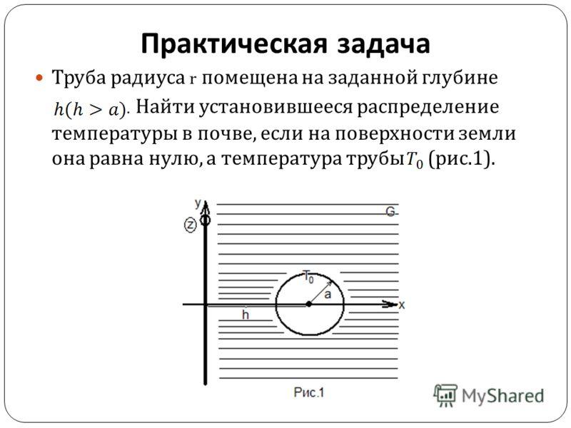 Практическая задача Труба радиуса r помещена на заданной глубине. Найти установившееся распределение температуры в почве, если на поверхности земли она равна нулю, а температура трубы ( рис.1).