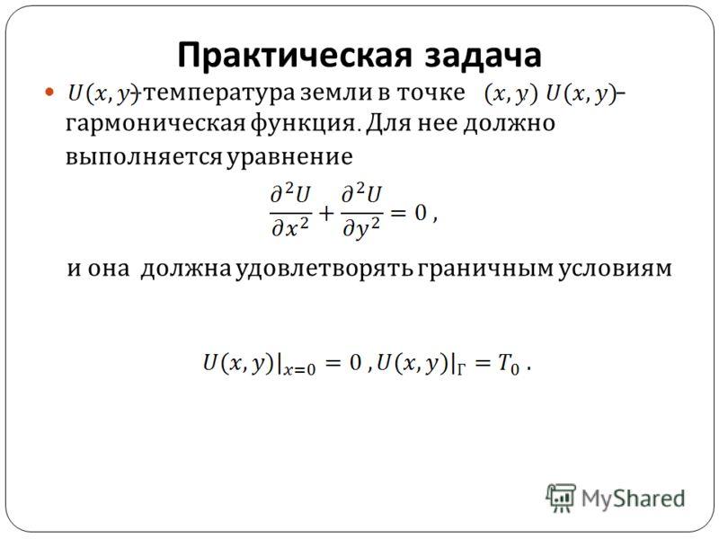 Практическая задача – температура земли в точке. – гармоническая функция. Для нее должно выполняется уравнение и она должна удовлетворять граничным условиям