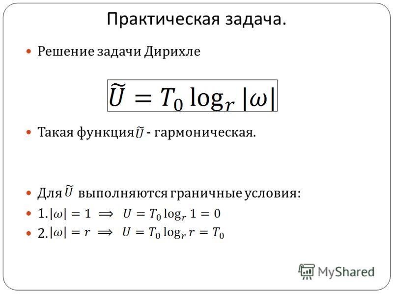 Практическая задача. Решение задачи Дирихле Такая функция - гармоническая. Для выполняются граничные условия : 1. 2.