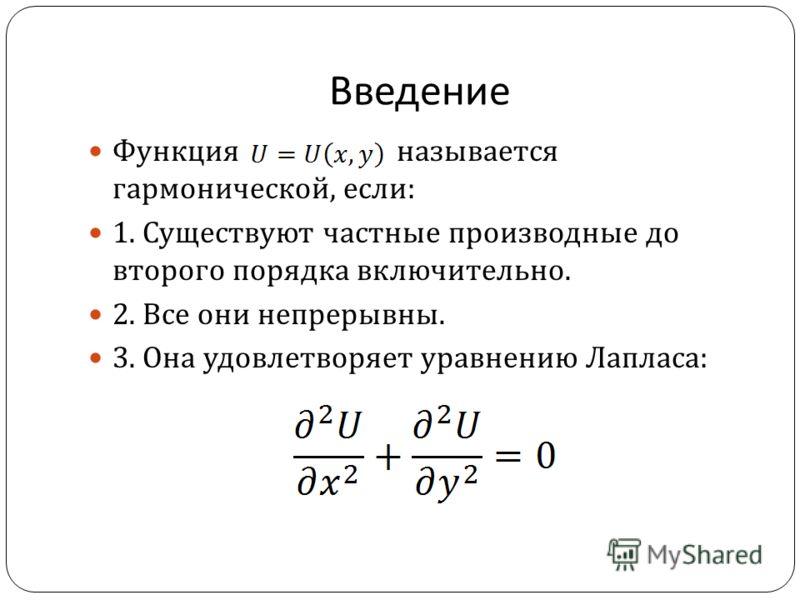 Введение Функция называется гармонической, если : 1. Существуют частные производные до второго порядка включительно. 2. Все они непрерывны. 3. Она удовлетворяет уравнению Лапласа :